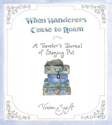 When Wanderers Cease to Roam: A Traveler's Journal of Staying Put - Swift, Vivian