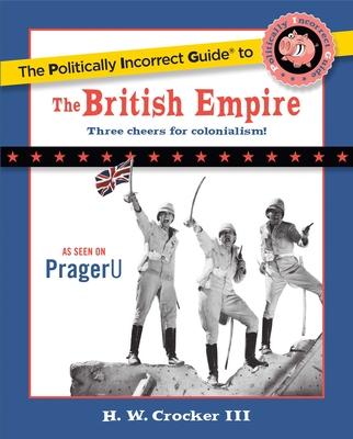 The Politically Incorrect Guide to the British Empire - Crocker, H W, III