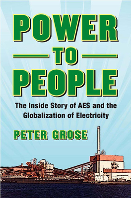 Power to People: The Inside Story of AES and the Globalization of Electricity - Grose, Peter