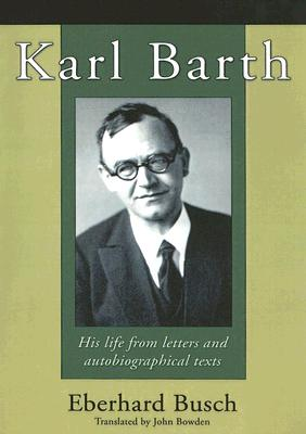 Karl Barth: His Life from Letters and Autobiographical Texts - Busch, Eberhard, and Bowden, John (Translated by)