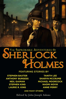 The Improbable Adventures of Sherlock Holmes: Tales of Mystery and the Imagination Detailing the Adventures of the World's Most Famous Detective, Mr. Sherlock Holmes - Adams, John Joseph (Editor), and Kirtley, David Barr (Contributions by)