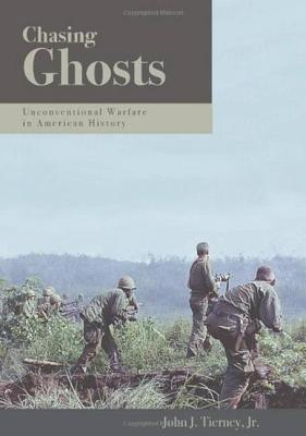 Chasing Ghosts: Unconventional Warfare in American History - Tierney, John J, Jr.