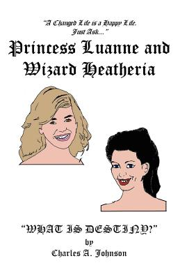 Princess Luanne and Wizard Heatheria: What Is Destiny? - Johnson, Charles