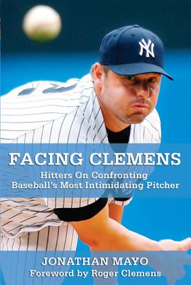 Facing Clemens: Hitters on Confronting Baseball's Most Intimidating Pitcher - Mayo, Jonathan, and Clemens, Roger (Foreword by)