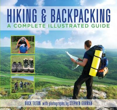Hiking & Backpacking: A Complete Illustrated Guide - Tilton, Buck, and Gorman, Stephen (Photographer)