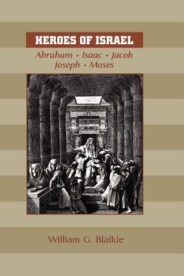 Heroes of Israel: Abraham, Isaac, Jacob, Joseph & Moses - Blaikie, William G
