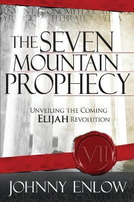 The Seven Mountain Prophecy: Unveiling the Coming Elijah Revolution - Enlow, Johnny
