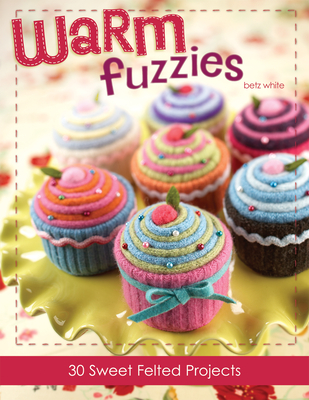 Warm Fuzzies Warm Fuzzies: 30 Sweet Felted Projects 30 Sweet Felted Projects - White, Betz, and White