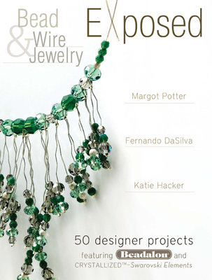 Bead and Wire Jewelry Exposed: 50 Designer Projects Featuring Beadalon and Swarovski - Potter, Margot, and Hacker, Katie, and Dasilva, Fernando