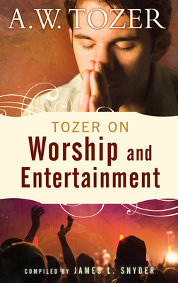 Tozer on Worship and Entertainment: Selected Excerpts - Tozer, A W, and Snyder, James L, Reverend (Compiled by)