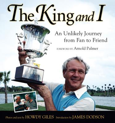 The King and I: An Unlikely Journey from Fan to Friend - Giles, Howdy (Photographer), and Palmer, Arnold (Foreword by), and Dodson, James (Introduction by)