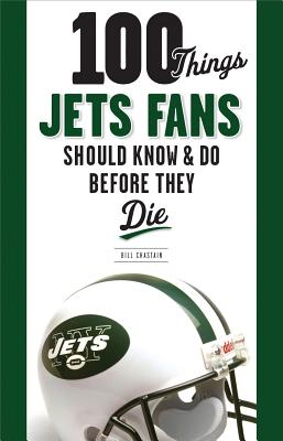 100 Things Jets Fan Should Know & Do Before They Die - Chastain, Bill