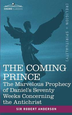 The Coming Prince: The Marvelous Prophecy of Daniel's Seventy Weeks Concerning the Antichrist - Anderson, Sir Robert