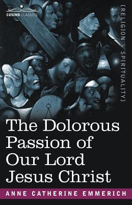 The Dolorous Passion of Our Lord Jesus Christ - Emmerich, Anne Catherine