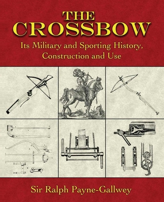 The Crossbow: Its Military and Sporting History, Construction and Use - Payne-Gallwey, Ralph, Sir