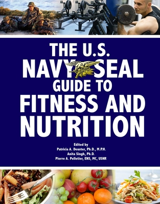 The U.S. Navy Seal Guide to Fitness and Nutrition - Deuster, Patricia A, PH.D., and Singh, Anita, PH.D., and Pelletier, Pierre A