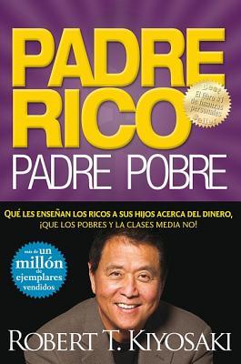 Padre Rico, Padre Pobre: Que Les Ensenan los Ricos A Sus Hijos Acerca del Dinero, Que las Clases Media y Pobre No! - Kiyosaki, Robert T, and Lechter, Sharon L, C.P.A.
