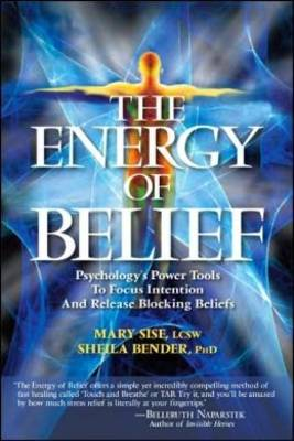 The Energy of Belief: Psychology's Power Tools to Focus Intention and Release Blocking Beliefs - Sise, Mary, and Bender, Sheila
