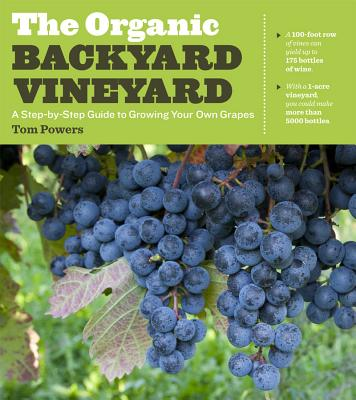The Organic Backyard Vineyard: a Step-by-step Guide to Growing Your Own Grapes - Powers, Tom