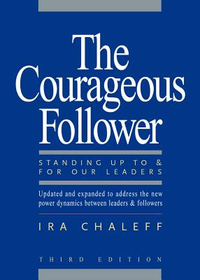The Courageous Follower: Standing Up to & for Our Leaders - Chaleff, Ira
