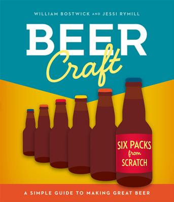 Beer Craft: A Simple Guide to Making Great Beer - Bostwick, William, and Rymill, Jessi