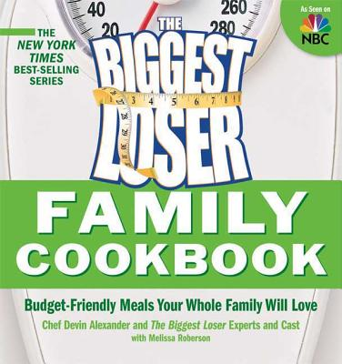 The Biggest Loser Family Cookbook: Budget-Friendly Meals Your Whole Family Will Love - Alexander, Devin, and Biggest Loser Experts and Cast, and Roberson, Melissa