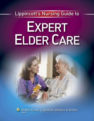 Lippincott's Nursing Guide to Expert Elder Care - Bonnel, Wanda, PhD (Contributions by), and Calvery-Carman, Julie A (Contributions by), and Davis, Anne W (Contributions by)