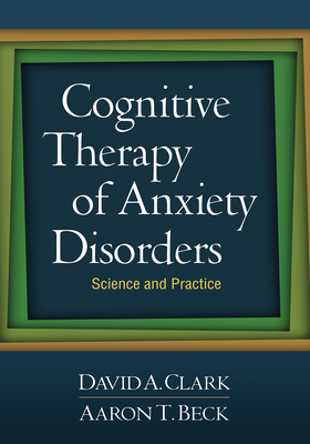 Cognitive Therapy of Anxiety Disorders: Science and Practice - Clark, David A, Ph.D., and Beck, Aaron T, MD