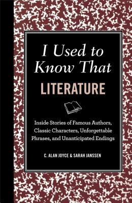 I Used to Know That: Literature: Inside Stories of Famous Authors, Classic Characters, Unforgettable Phrases, and Unanticipated Endings - Joyce, C Alan, and Janssen, Sarah