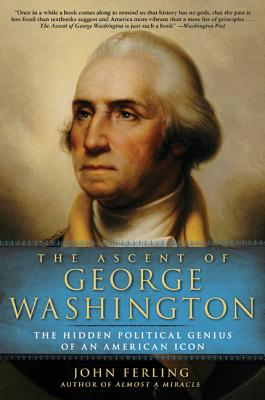 The Ascent of George Washington: The Hidden Political Genius of an American Icon - Ferling, John