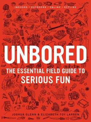 Unbored: The Essential Field Guide to Serious Fun - Larsen, Elizabeth Foy, and Glenn, Joshua, and Frauenfelder, Mark (Introduction by)