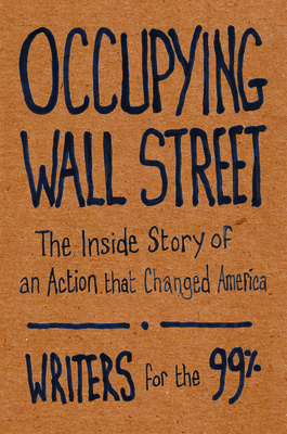 Occupying Wall Street: The Inside Story of an Action That Changed America - Writers for the 99%