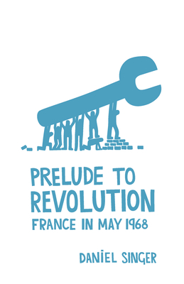 Prelude to Revolution: France in May 1968 - Singer, Daniel