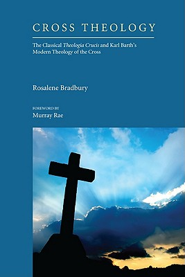 Cross Theology: The Classical Theologia Crucis and Karl Barth's Modern Theology of the Cross - Bradbury, Rosalene, and Rae, Murray (Foreword by)