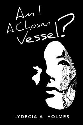 Am I a Chosen Vessel? - Holmes, Lydecia A