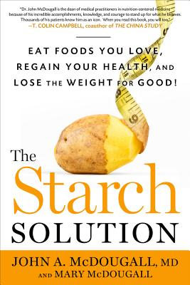 The Starch Solution: Eat the Foods You Love, Regain Your Health, and Lose the Weight for Good! - McDougall, John A, and McDougall, Mary