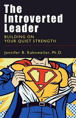The Introverted Leader: Building on Your Quiet Strength - Kahnweiler, Jennifer, PhD, and Conant, Douglas R (Foreword by)