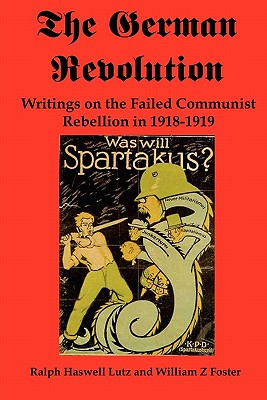 The German Revolution: Writings on the Failed Communist Rebellion in 1918-1919 - Lutz, Ralph Haswell, and Foster, William Z