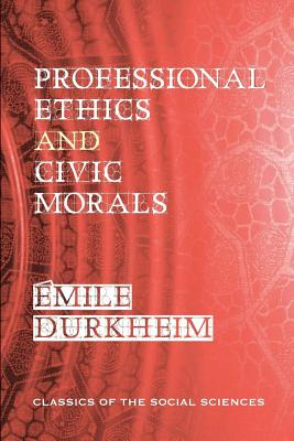 Professional Ethics and Civic Morals - Durkheim, Emile, and Brookfield, Cornelia (Translated by), and Davy, Georges (Introduction by)
