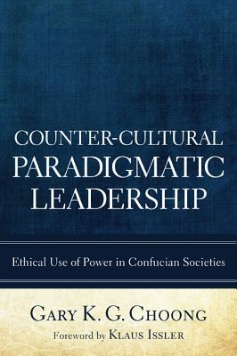 Counter-Cultural Paradigmatic Leadership: Ethical Use of Power in Confucian Societies - Choong, Gary K G, and Issler, Klaus (Foreword by)