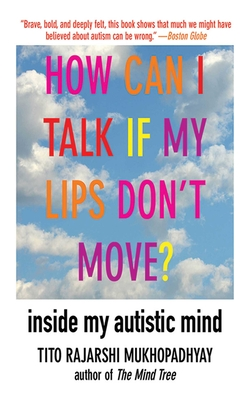 How Can I Talk If My Lips Don't Move?: Inside My Autistic Mind - Mukhopadhyay, Tito Rajarshi
