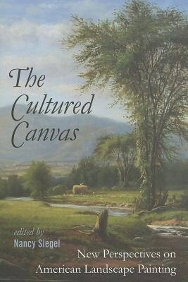 The Cultured Canvas: New Perspectives on American Landscape Painting - Siegel, Nancy (Editor)