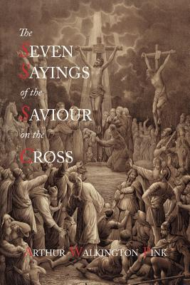 The Seven Sayings of the Saviour on the Cross - Pink, Arthur Walkington
