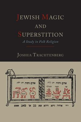 Jewish Magic and Superstition: A Study in Folk Religion - Trachtenberg, Joshua