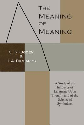 The Meaning of Meaning: A Study of the Influence of Language Upon Thought and of the Science of Symbolism - Ogden, C K, and Richards, Ivor A, and Malinowski, Bronislaw