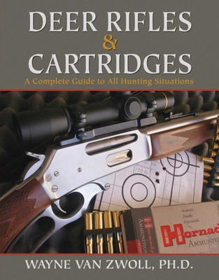 Deer Rifles & Cartridges: A Complete Guide to All Hunting Situations - Van Zwoll, Wayne