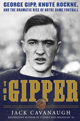 The Gipper: George Gipp, Knute Rockne, and the Dramatic Rise of Notre Dame Football - Cavanaugh, Jack