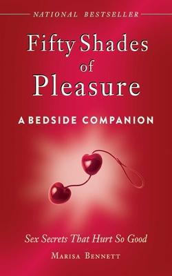 Fifty Shades of Pleasure: A Bedside Companion: Sex Secrets That Hurt So Good - Bennett, Marissa
