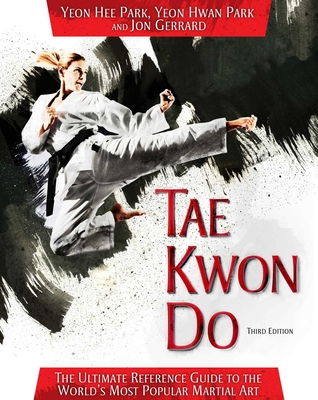 Tae Kwon Do: The Ultimate Reference Guide to the World's Most Popular Martial Art - Park, Yeon Hee, and Park, Yeon Hwan, and Gerrard, Jon