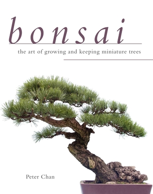 Bonsai: The Art of Growing and Keeping Miniature Trees - Chan, Peter